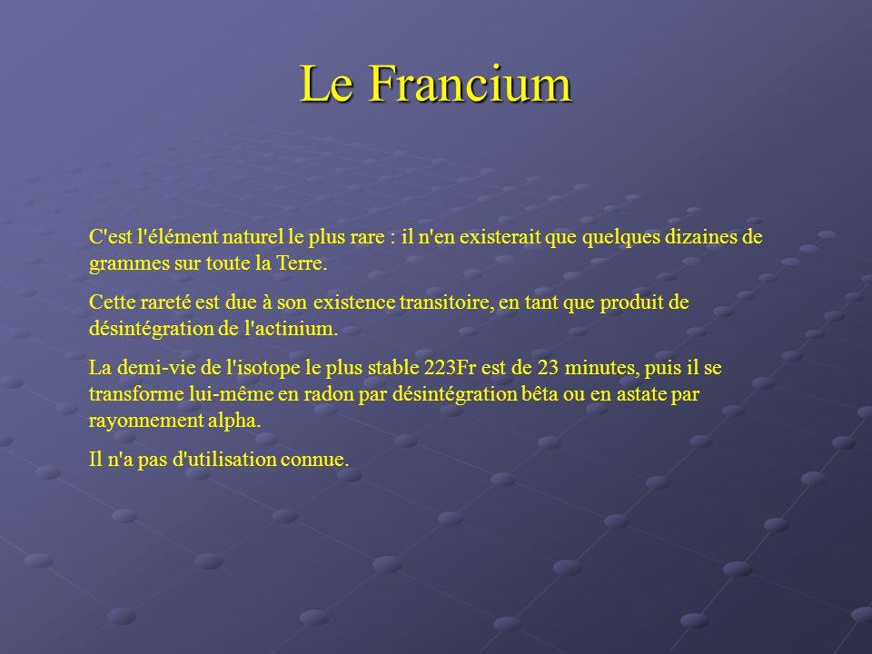 Le Francium C'est l'élément naturel le plus rare : il n'en existerait que quelques dizaines de grammes sur toute la Terre. Cette rareté est due à son