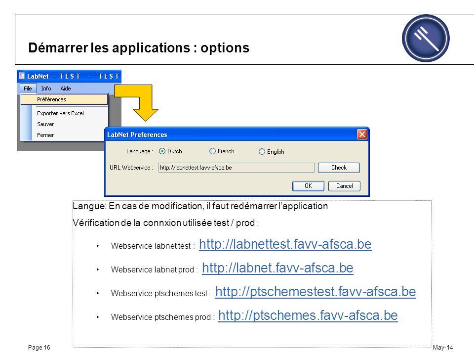 May-14Page 16 Démarrer les applications : options Langue: En cas de modification, il faut redémarrer lapplication Vérification de la connxion utilisée test / prod : Webservice labnet test : http://labnettest.favv-afsca.behttp://labnettest.favv-afsca.be Webservice labnet prod : http://labnet.favv-afsca.behttp://labnet.favv-afsca.be Webservice ptschemes test : http://ptschemestest.favv-afsca.behttp://ptschemestest.favv-afsca.be Webservice ptschemes prod : http://ptschemes.favv-afsca.behttp://ptschemes.favv-afsca.be