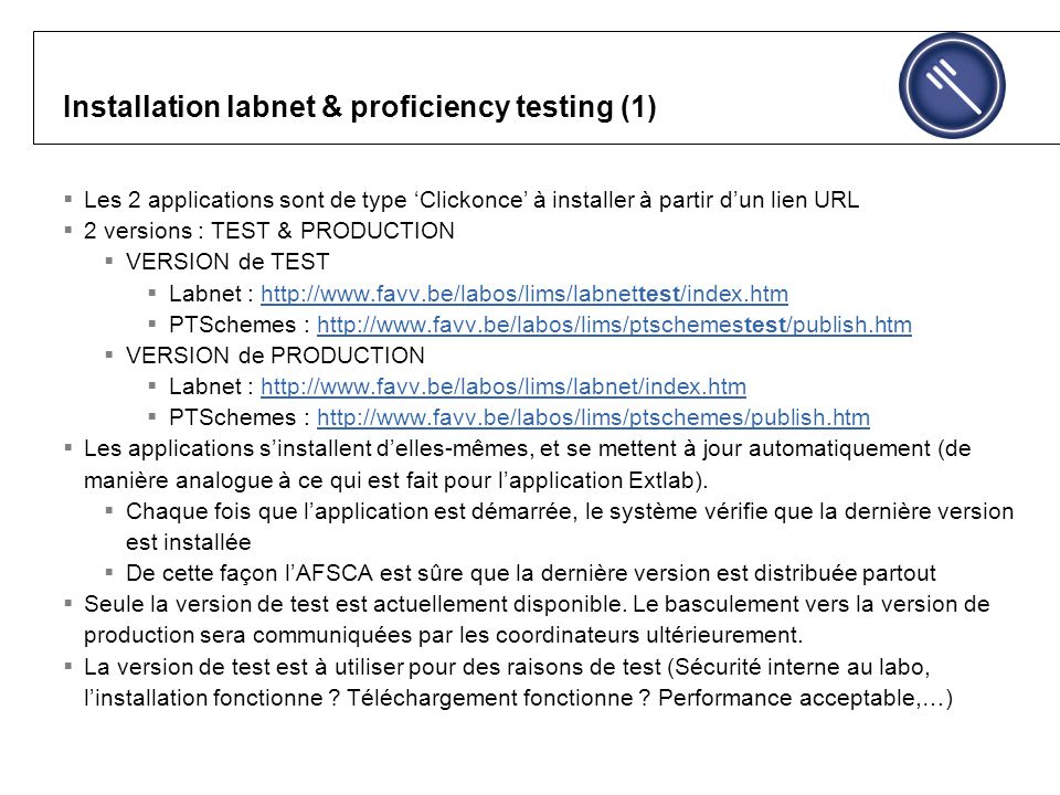 Installation labnet & proficiency testing (1) Les 2 applications sont de type Clickonce à installer à partir dun lien URL 2 versions : TEST & PRODUCTION VERSION de TEST Labnet : http://www.favv.be/labos/lims/labnettest/index.htmhttp://www.favv.be/labos/lims/labnettest/index.htm PTSchemes : http://www.favv.be/labos/lims/ptschemestest/publish.htmhttp://www.favv.be/labos/lims/ptschemestest/publish.htm VERSION de PRODUCTION Labnet : http://www.favv.be/labos/lims/labnet/index.htmhttp://www.favv.be/labos/lims/labnet/index.htm PTSchemes : http://www.favv.be/labos/lims/ptschemes/publish.htmhttp://www.favv.be/labos/lims/ptschemes/publish.htm Les applications sinstallent delles-mêmes, et se mettent à jour automatiquement (de manière analogue à ce qui est fait pour lapplication Extlab).