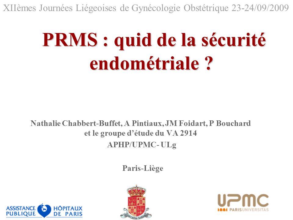 PRMS : quid de la sécurité endométriale ? PRMS : quid de la sécurité endométriale ? Nathalie Chabbert-Buffet, A Pintiaux, JM Foidart, P Bouchard et le