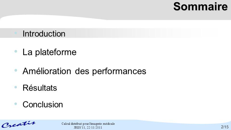 Calcul distribué pour l'imagerie médicale JRES11, 22/11/2011 Sommaire Introduction La plateforme Amélioration des performances Résultats Conclusion 2/