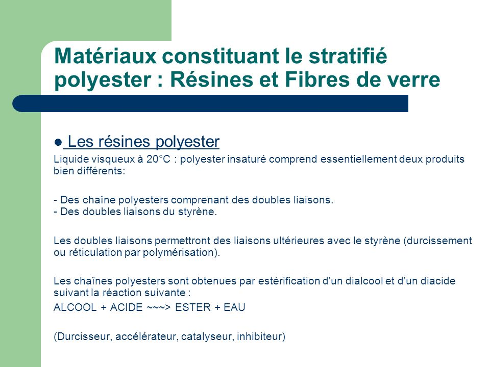 Matériaux constituant le stratifié polyester : Résines et Fibres de verre Les résines polyester Liquide visqueux à 20°C : polyester insaturé comprend