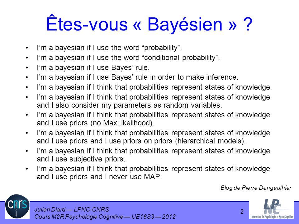 Julien Diard LPNC-CNRS Cours M2R Psychologie Cognitive UE18S3 2012 2 Êtes-vous « Bayésien » ? Im a bayesian if I use the word probability. Im a bayesi