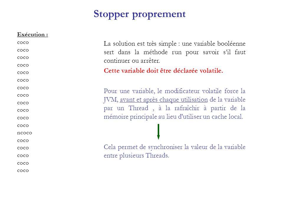 Stopper proprement Exécution : coco ncoco coco La solution est très simple : une variable booléenne sert dans la méthode run pour savoir sil faut cont