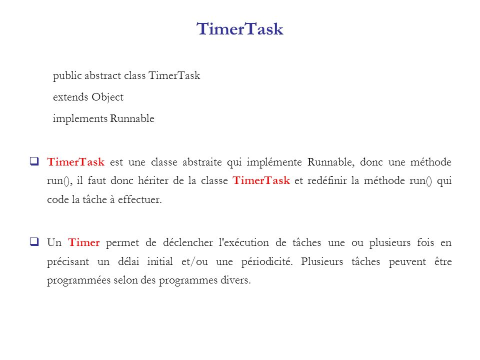 TimerTask public abstract class TimerTask extends Object implements Runnable TimerTask est une classe abstraite qui implémente Runnable, donc une méth