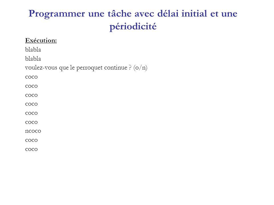 Programmer une tâche avec délai initial et une périodicité Exécution: blabla voulez-vous que le perroquet continue ? (o/n) coco ncoco coco