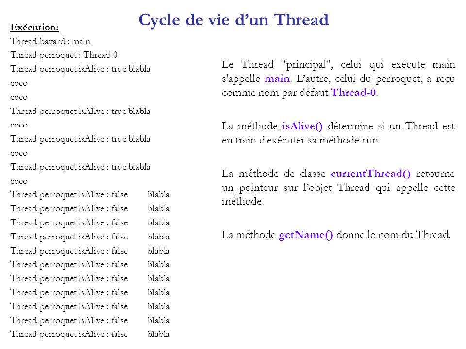 Propriétés des différents Threads class BavarderEtLancerLePerroquet5 { public static void main(String args[]) { Thread.currentThread().setName( bavard ); Perroquet5 perroquet = new Perroquet5( coco ,15); perroquet.start(); for (int n=0; n<5; n++) { try { Thread.sleep(1000); } catch(InterruptedException e) { } blabla(); }} private static void blabla() { System.out.println( blabla ); }} class Perroquet5 extends Thread { private String cri = null; private int fois = 0; public Perroquet5(String s, int i) { super( perroquet ); cri = s; fois = i; } public void run(){ afficheThreads(); for (int n=0; n<fois; n++) { try { Thread.sleep(1000); } catch(InterruptedException e) { } System.out.println(cri); } afficheThreads(); } private void afficheThreads() { Thread[] tabThread = new Thread[Thread.activeCount()]; int nbrThread = Thread.enumerate(tabThread); for (int i = 0; i < nbrThread ; i++) System.out.println(i + -ieme Thread : + tabThread[i].getName()); }