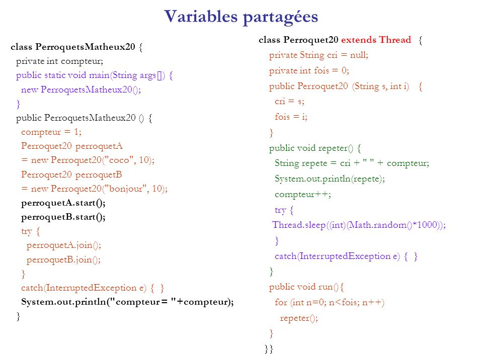 Variables partagées class PerroquetsMatheux20 { private int compteur; public static void main(String args[]) { new PerroquetsMatheux20(); } public PerroquetsMatheux20 () { compteur = 1; Perroquet20 perroquetA = new Perroquet20( coco , 10); Perroquet20 perroquetB = new Perroquet20( bonjour , 10); perroquetA.start(); perroquetB.start(); try { perroquetA.join(); perroquetB.join(); } catch(InterruptedException e) { } System.out.println( compteur = +compteur); } class Perroquet20 extends Thread { private String cri = null; private int fois = 0; public Perroquet20 (String s, int i) { cri = s; fois = i; } public void repeter() { String repete = cri + + compteur; System.out.println(repete); compteur++; try { Thread.sleep((int)(Math.random()*1000)); } catch(InterruptedException e) { } } public void run(){ for (int n=0; n<fois; n++) repeter(); } }}