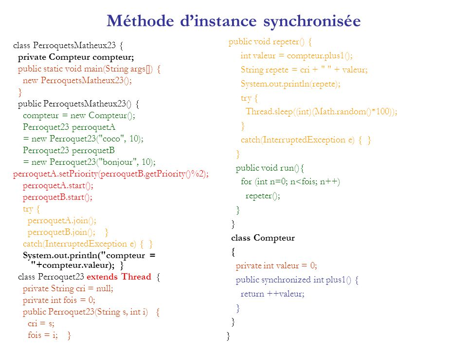 Méthode dinstance synchronisée class PerroquetsMatheux23 { private Compteur compteur; public static void main(String args[]) { new PerroquetsMatheux23(); } public PerroquetsMatheux23() { compteur = new Compteur(); Perroquet23 perroquetA = new Perroquet23( coco , 10); Perroquet23 perroquetB = new Perroquet23( bonjour , 10); perroquetA.setPriority(perroquetB.getPriority()%2); perroquetA.start(); perroquetB.start(); try { perroquetA.join(); perroquetB.join(); } catch(InterruptedException e) { } System.out.println( compteur = +compteur.valeur); } class Perroquet23 extends Thread { private String cri = null; private int fois = 0; public Perroquet23(String s, int i) { cri = s; fois = i; } public void repeter() { int valeur = compteur.plus1(); String repete = cri + + valeur; System.out.println(repete); try { Thread.sleep((int)(Math.random()*100)); } catch(InterruptedException e) { } } public void run(){ for (int n=0; n<fois; n++) repeter(); } class Compteur { private int valeur = 0; public synchronized int plus1() { return ++valeur; }