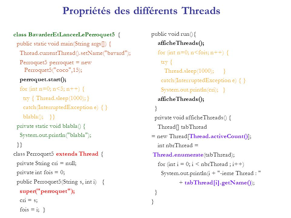 Propriétés des différents Threads class BavarderEtLancerLePerroquet5 { public static void main(String args[]) { Thread.currentThread().setName( bavard ); Perroquet5 perroquet = new Perroquet5( coco ,15); perroquet.start(); for (int n=0; n<5; n++) { try { Thread.sleep(1000); } catch(InterruptedException e) { } blabla(); }} private static void blabla() { System.out.println( blabla ); }} class Perroquet5 extends Thread { private String cri = null; private int fois = 0; public Perroquet5(String s, int i) { super( perroquet ); cri = s; fois = i; } public void run(){ afficheThreads(); for (int n=0; n<fois; n++) { try { Thread.sleep(1000); } catch(InterruptedException e) { } System.out.println(cri); } afficheThreads(); } private void afficheThreads() { Thread[] tabThread = new Thread[Thread.activeCount()]; int nbrThread = Thread.enumerate(tabThread); for (int i = 0; i < nbrThread ; i++) System.out.println(i + -ieme Thread : + tabThread[i].getName()); }
