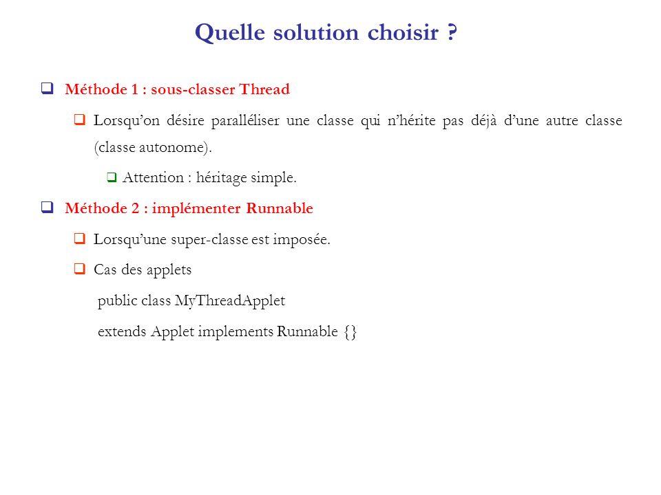 Quelle solution choisir ? Méthode 1 : sous-classer Thread Lorsquon désire paralléliser une classe qui nhérite pas déjà dune autre classe (classe auton