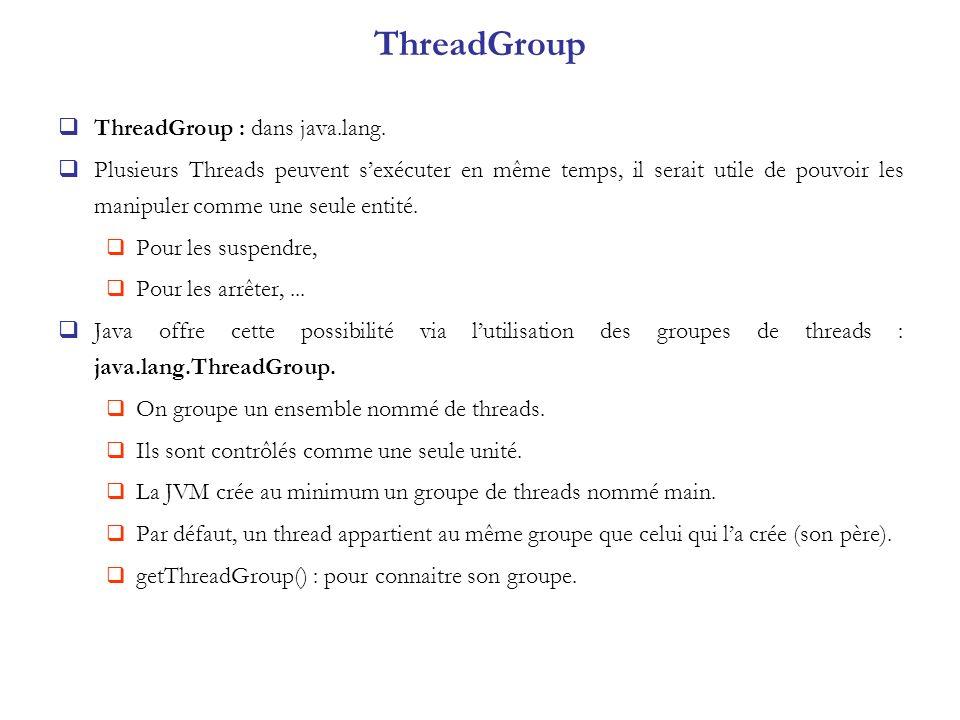 ThreadGroup ThreadGroup : dans java.lang. Plusieurs Threads peuvent sexécuter en même temps, il serait utile de pouvoir les manipuler comme une seule