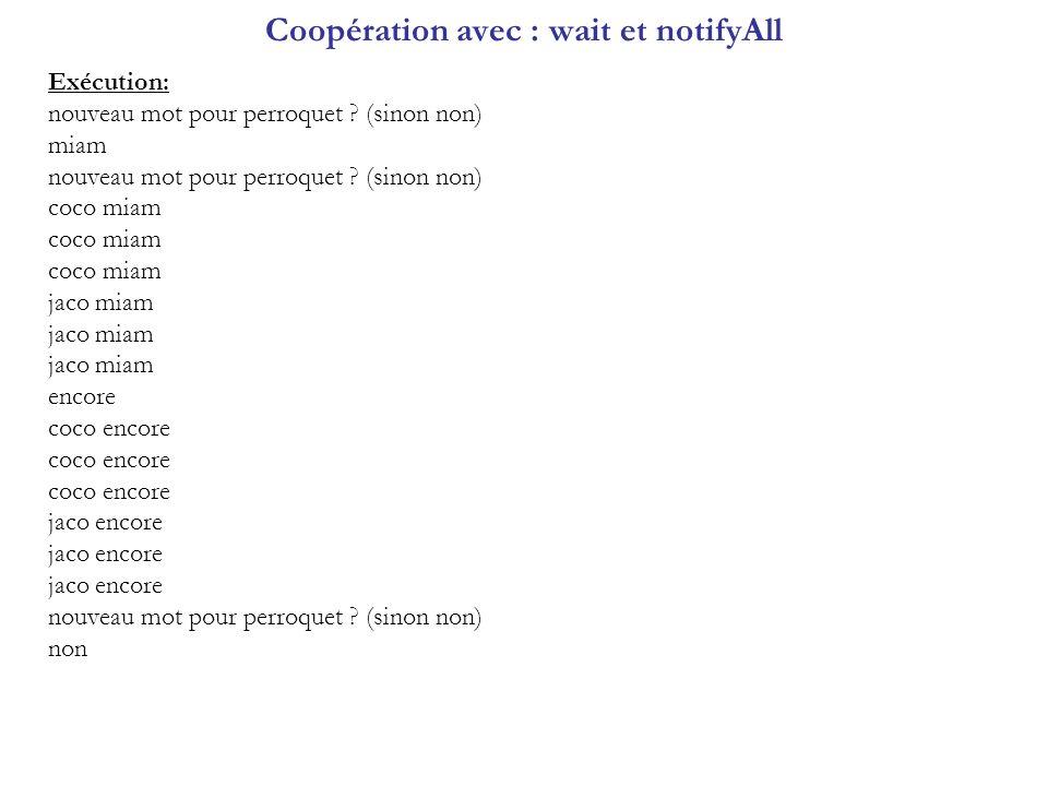 Coopération avec : wait et notifyAll Exécution: nouveau mot pour perroquet ? (sinon non) miam nouveau mot pour perroquet ? (sinon non) coco miam jaco