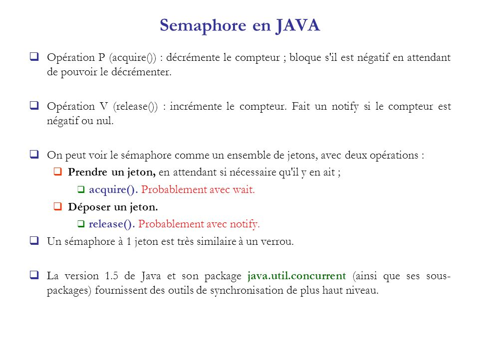 Semaphore en JAVA Opération P (acquire()) : décrémente le compteur ; bloque s'il est négatif en attendant de pouvoir le décrémenter. Opération V (rele