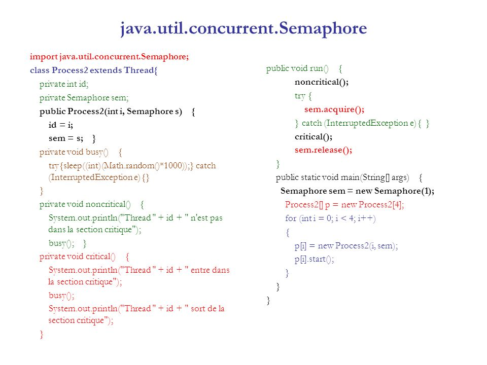 java.util.concurrent.Semaphore import java.util.concurrent.Semaphore; class Process2 extends Thread{ private int id; private Semaphore sem; public Process2(int i, Semaphore s) { id = i; sem = s; } private void busy() { try{sleep((int)(Math.random()*1000));} catch (InterruptedException e){} } private void noncritical() { System.out.println( Thread + id + n est pas dans la section critique ); busy(); } private void critical() { System.out.println( Thread + id + entre dans la section critique ); busy(); System.out.println( Thread + id + sort de la section critique ); } public void run() { noncritical(); try { sem.acquire(); } catch (InterruptedException e){ } critical(); sem.release(); } public static void main(String[] args) { Semaphore sem = new Semaphore(1); Process2[] p = new Process2[4]; for (int i = 0; i < 4; i++) { p[i] = new Process2(i, sem); p[i].start(); }