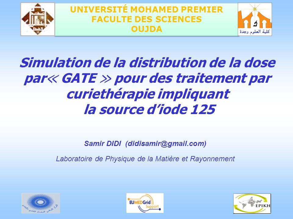 UNIVERSITÉ MOHAMED PREMIER FACULTE DES SCIENCES OUJDA Samir DIDI (didisamir@gmail.com) Simulation de la distribution de la dose par GATE pour des trai