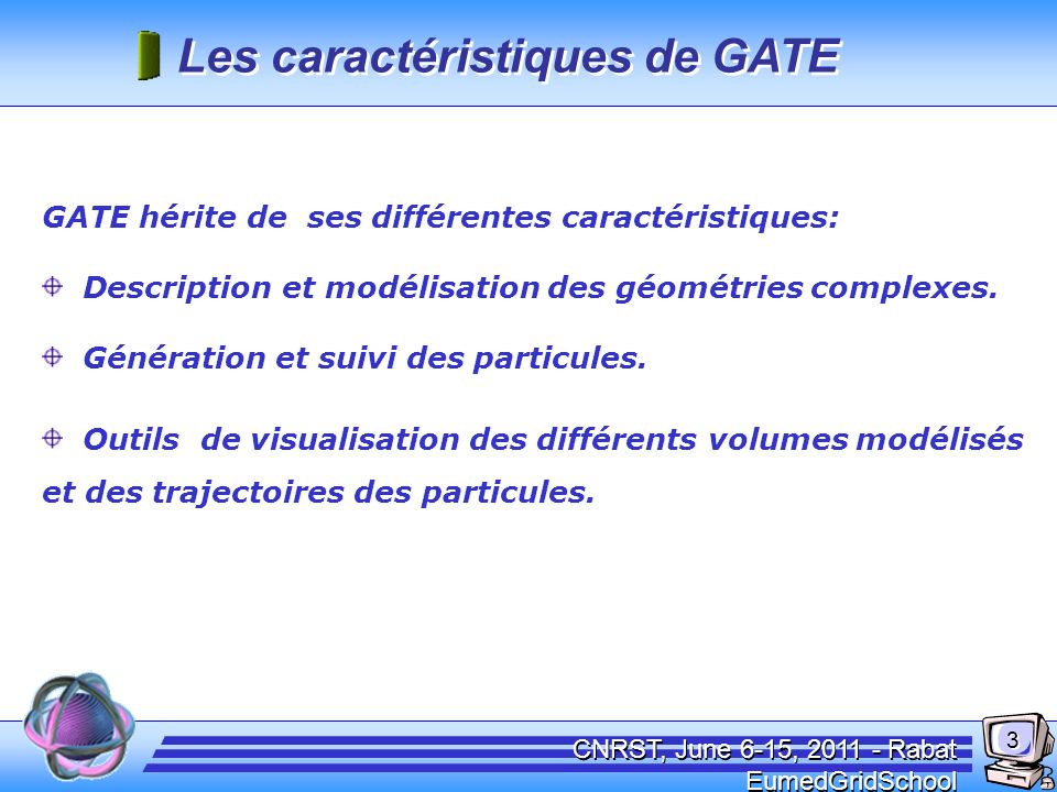CNRST, June 6-15, 2011 - Rabat EumedGridSchool Les caractéristiques de GATE GATE hérite de ses différentes caractéristiques: Description et modélisati