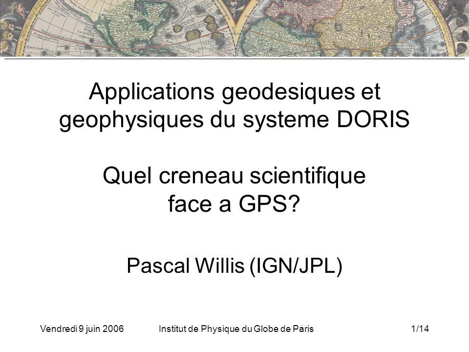 Vendredi 9 juin 2006Institut de Physique du Globe de Paris1/14 Applications geodesiques et geophysiques du systeme DORIS Quel creneau scientifique face a GPS.
