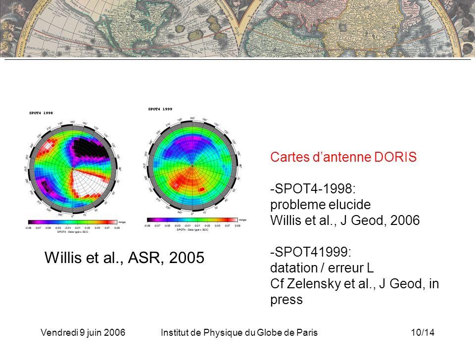 Vendredi 9 juin 2006Institut de Physique du Globe de Paris10/14 Cartes dantenne DORIS -SPOT4-1998: probleme elucide Willis et al., J Geod, 2006 -SPOT41999: datation / erreur L Cf Zelensky et al., J Geod, in press Willis et al., ASR, 2005