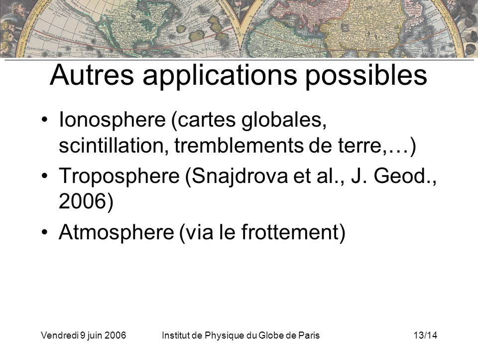 Vendredi 9 juin 2006Institut de Physique du Globe de Paris13/14 Autres applications possibles Ionosphere (cartes globales, scintillation, tremblements de terre,…) Troposphere (Snajdrova et al., J.