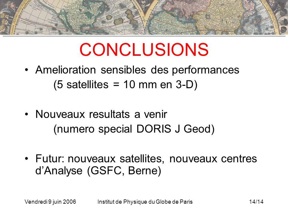 Vendredi 9 juin 2006Institut de Physique du Globe de Paris14/14 CONCLUSIONS Amelioration sensibles des performances (5 satellites = 10 mm en 3-D) Nouveaux resultats a venir (numero special DORIS J Geod) Futur: nouveaux satellites, nouveaux centres dAnalyse (GSFC, Berne)
