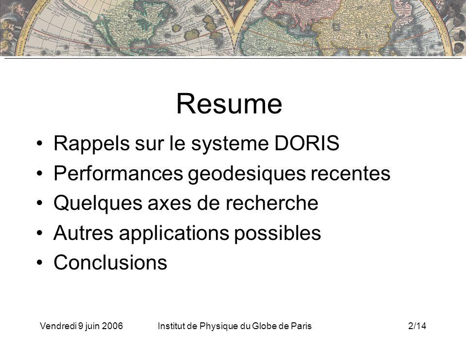Vendredi 9 juin 2006Institut de Physique du Globe de Paris2/14 Resume Rappels sur le systeme DORIS Performances geodesiques recentes Quelques axes de recherche Autres applications possibles Conclusions