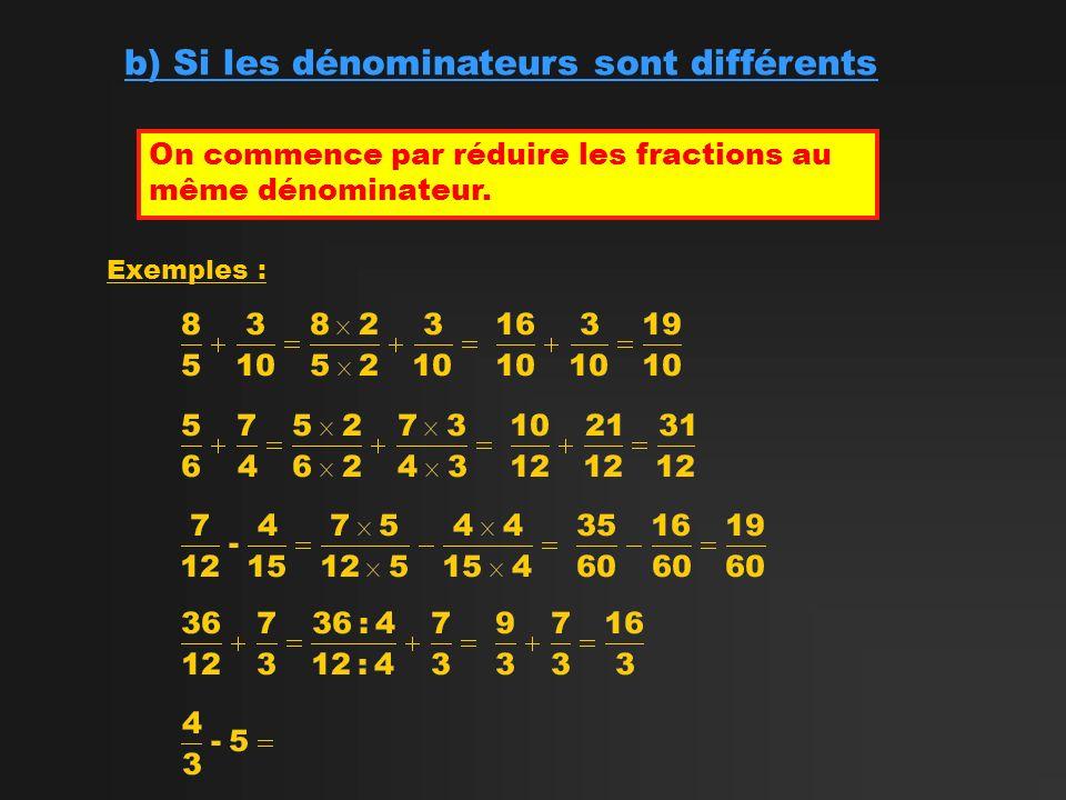 b) Si les dénominateurs sont différents On commence par réduire les fractions au même dénominateur. Exemples :