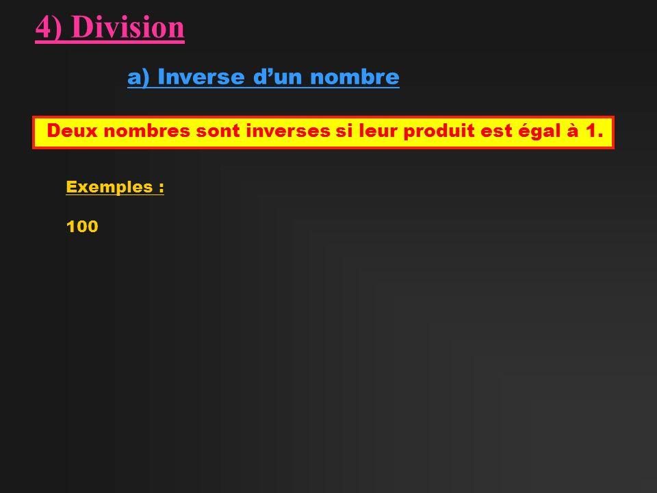 4) Division a) Inverse dun nombre Deux nombres sont inverses si leur produit est égal à 1. Exemples : 100