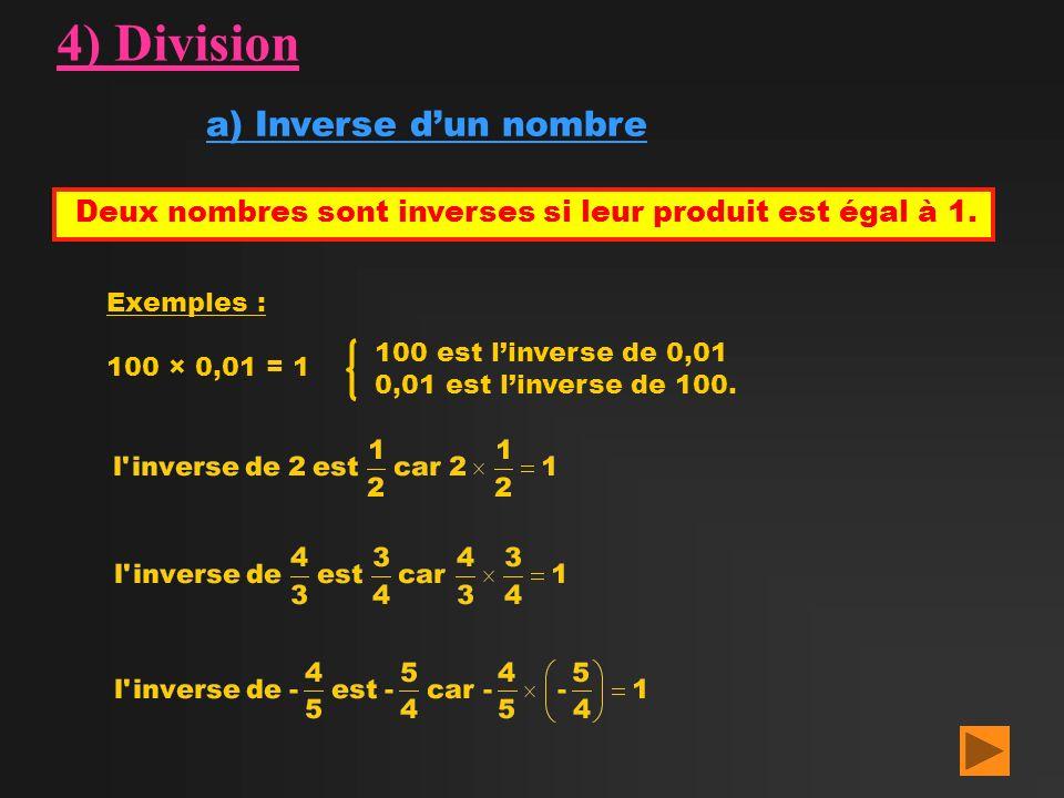 4) Division a) Inverse dun nombre Deux nombres sont inverses si leur produit est égal à 1. Exemples : 100 × 0,01 = 1 100 est linverse de 0,01 0,01 est