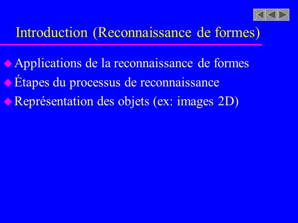 Introduction (Reconnaissance de formes) u Applications de la reconnaissance de formes u Étapes du processus de reconnaissance u Représentation des objets (ex: images 2D)