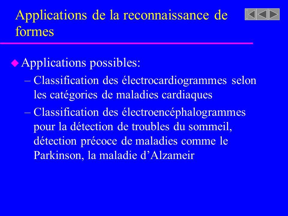 Applications de la reconnaissance de formes u Applications possibles: –Classification des électrocardiogrammes selon les catégories de maladies cardiaques –Classification des électroencéphalogrammes pour la détection de troubles du sommeil, détection précoce de maladies comme le Parkinson, la maladie dAlzameir