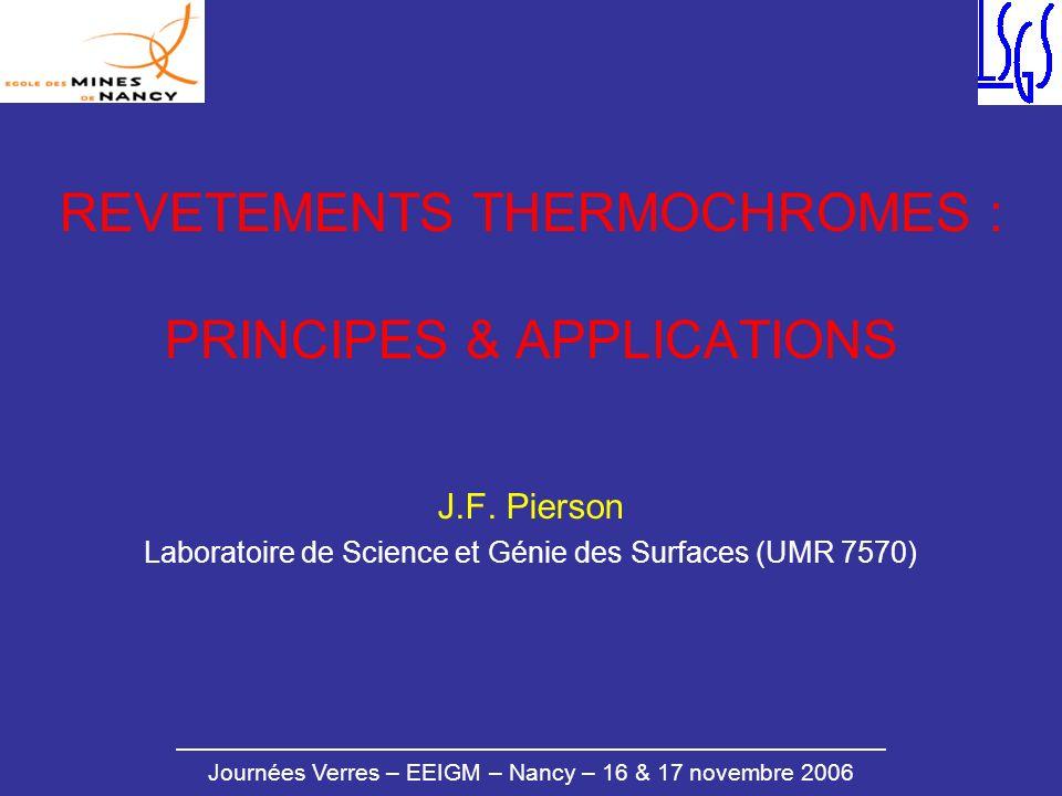 Journées Verres – EEIGM – Nancy – 16 & 17 novembre 2006 REVETEMENTS THERMOCHROMES : PRINCIPES & APPLICATIONS J.F. Pierson Laboratoire de Science et Gé
