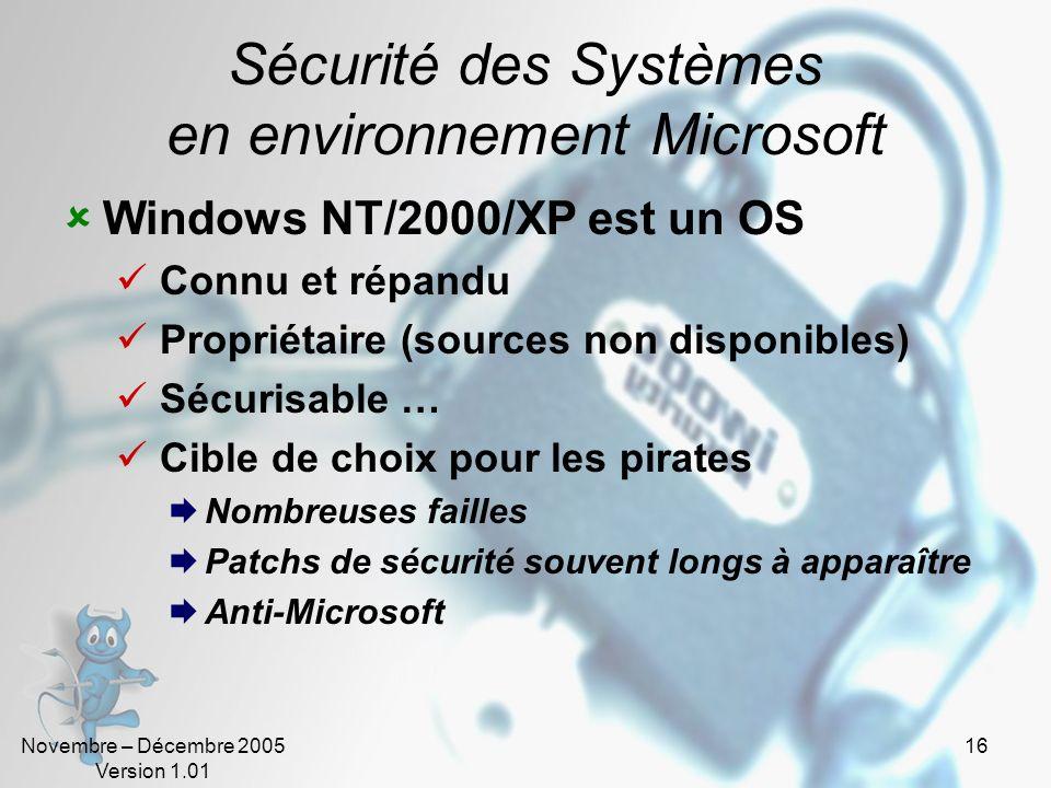 Novembre – Décembre 2005 Version 1.01 16 Sécurité des Systèmes en environnement Microsoft Windows NT/2000/XP est un OS Connu et répandu Propriétaire (