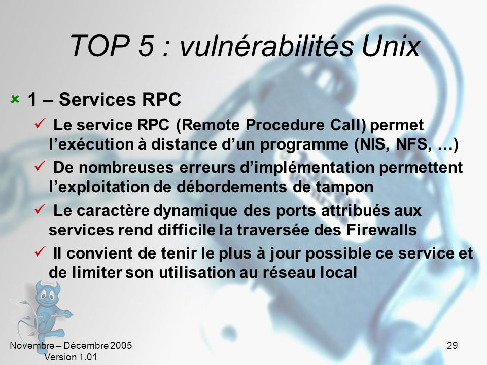 Novembre – Décembre 2005 Version 1.01 29 TOP 5 : vulnérabilités Unix 1 – Services RPC Le service RPC (Remote Procedure Call) permet lexécution à dista