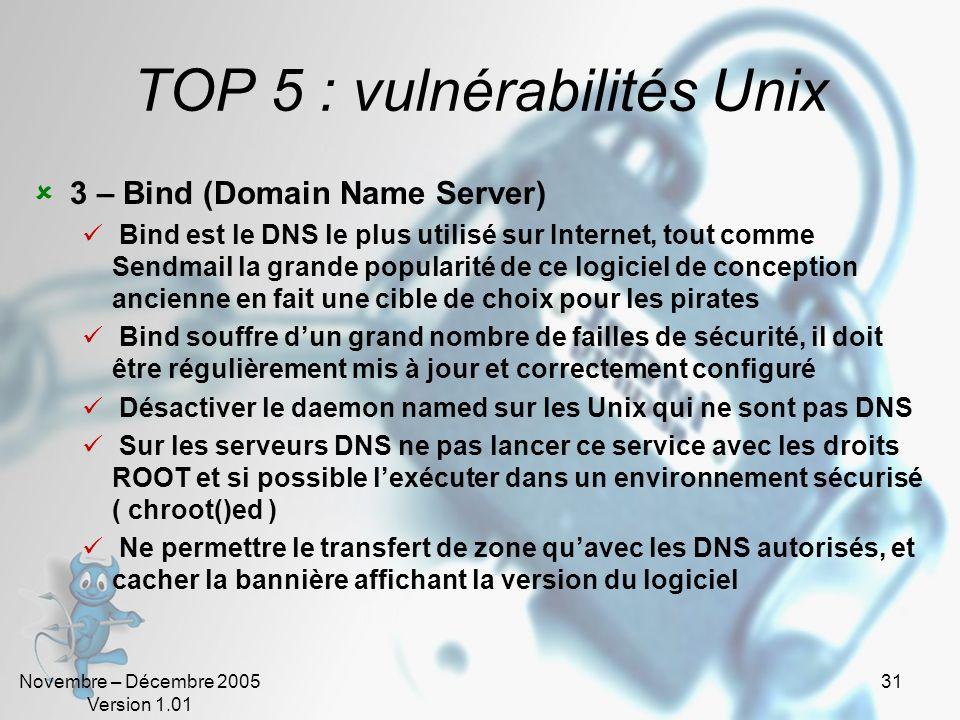 Novembre – Décembre 2005 Version 1.01 31 TOP 5 : vulnérabilités Unix 3 – Bind (Domain Name Server) Bind est le DNS le plus utilisé sur Internet, tout