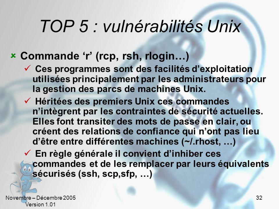 Novembre – Décembre 2005 Version 1.01 32 TOP 5 : vulnérabilités Unix Commande r (rcp, rsh, rlogin…) Ces programmes sont des facilités dexploitation ut