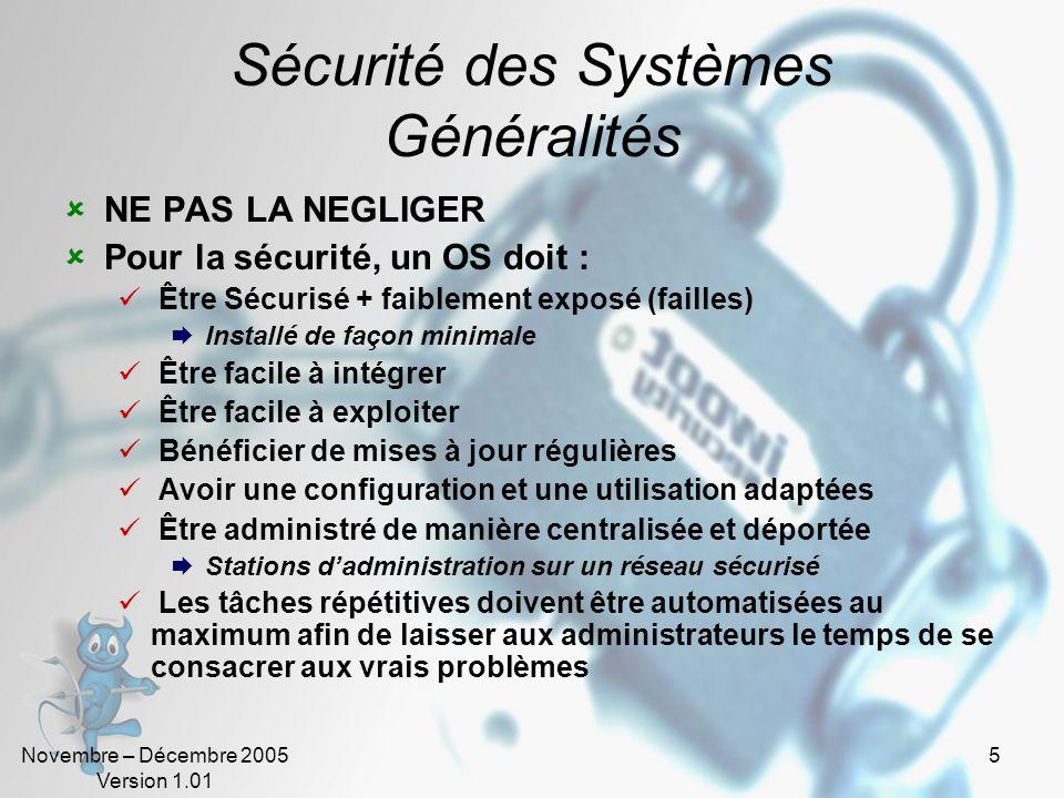 Novembre – Décembre 2005 Version 1.01 16 Sécurité des Systèmes en environnement Microsoft Windows NT/2000/XP est un OS Connu et répandu Propriétaire (sources non disponibles) Sécurisable … Cible de choix pour les pirates Nombreuses failles Patchs de sécurité souvent longs à apparaître Anti-Microsoft