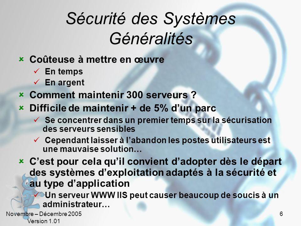 Novembre – Décembre 2005 Version 1.01 27 Sécurité des Systèmes en environnement Unix Problèmes de sécurité les plus connus les services type finger, who, r* (rcp, rsh…) les services d émulation de terminaux non sécurisés (telnet, X11…) les services utilisant RPC (NFS) surtout au travers du Firewall lauthentification NIS (utiliser NIS+ ou PAM) programmes lancés avec lID root ou le bit SUID