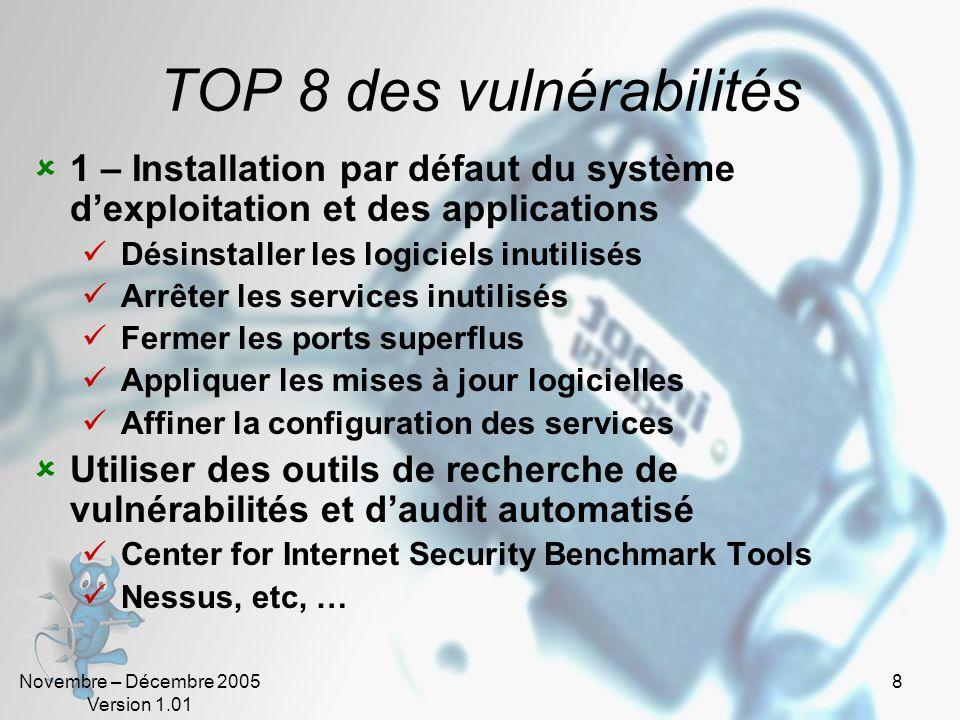 Novembre – Décembre 2005 Version 1.01 29 TOP 5 : vulnérabilités Unix 1 – Services RPC Le service RPC (Remote Procedure Call) permet lexécution à distance dun programme (NIS, NFS, …) De nombreuses erreurs dimplémentation permettent lexploitation de débordements de tampon Le caractère dynamique des ports attribués aux services rend difficile la traversée des Firewalls Il convient de tenir le plus à jour possible ce service et de limiter son utilisation au réseau local