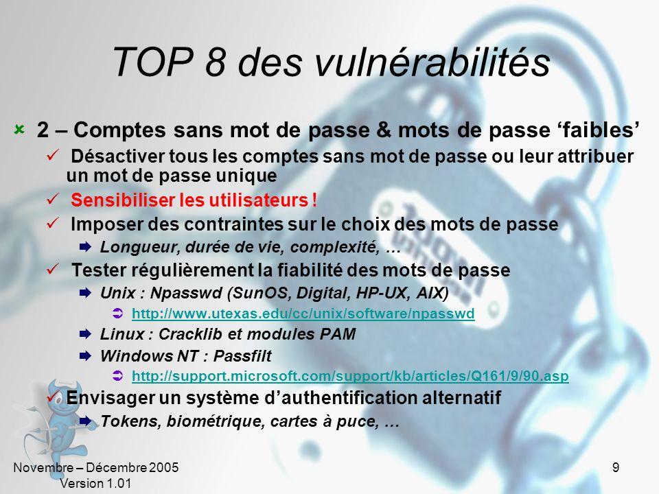 Novembre – Décembre 2005 Version 1.01 30 TOP 5 : vulnérabilités Unix 2 – Sendmail (Mail Transport Agent) Sendmail est le MTA « historique » dInternet, sa grande popularité, sa complexité de configuration et sa conception ancienne en font une cible de choix pour les pirates informatiques Sendmail souffre dun grand nombre de failles de sécurité, il doit être régulièrement mis à jour et correctement configuré Ne pas exécuter Sendmail en mode daemon sur des Unix qui ne sont pas Serveur de messagerie Sur les serveurs de messagerie ne pas lancer ce service avec les droits ROOT et si possible lexécuter dans un environnement sécurisé ( chroot()ed )