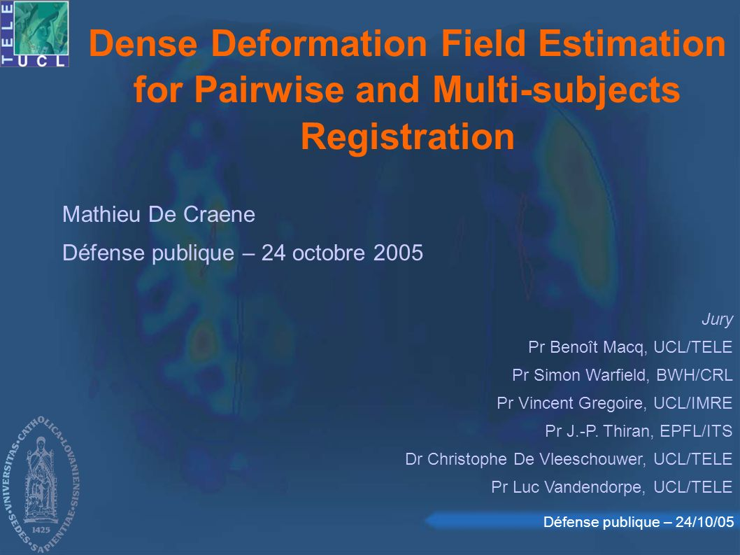 Défense publique – 24/10/05 Dense Deformation Field Estimation for Pairwise and Multi-subjects Registration Mathieu De Craene Défense publique – 24 oc