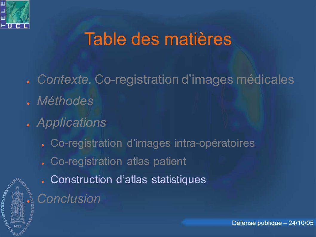 Défense publique – 24/10/05 Table des matières Contexte. Co-registration dimages médicales Méthodes Applications Co-registration dimages intra-opérato