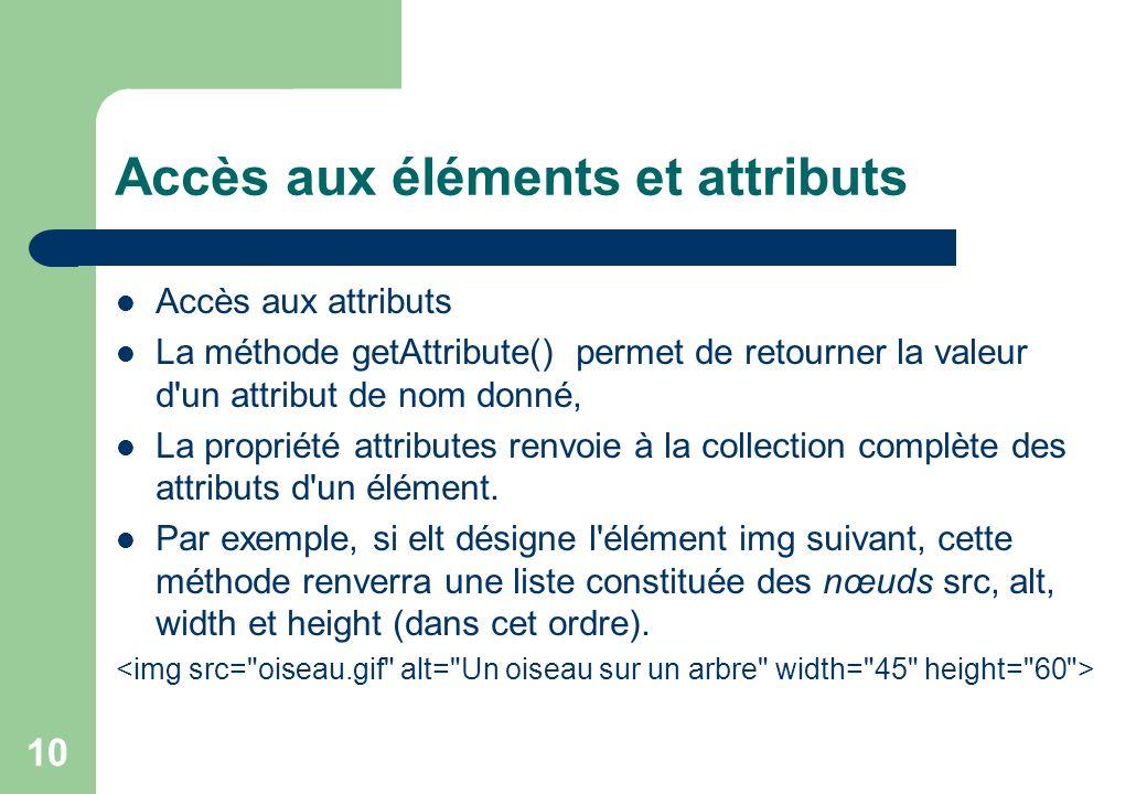 10 Accès aux éléments et attributs Accès aux attributs La méthode getAttribute() permet de retourner la valeur d un attribut de nom donné, La propriété attributes renvoie à la collection complète des attributs d un élément.