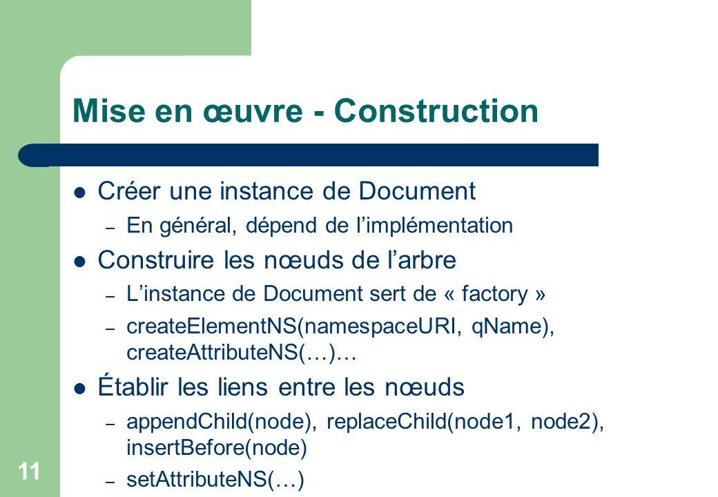 11 Mise en œuvre - Construction Créer une instance de Document – En général, dépend de limplémentation Construire les nœuds de larbre – Linstance de Document sert de « factory » – createElementNS(namespaceURI, qName), createAttributeNS(…)… Établir les liens entre les nœuds – appendChild(node), replaceChild(node1, node2), insertBefore(node) – setAttributeNS(…)