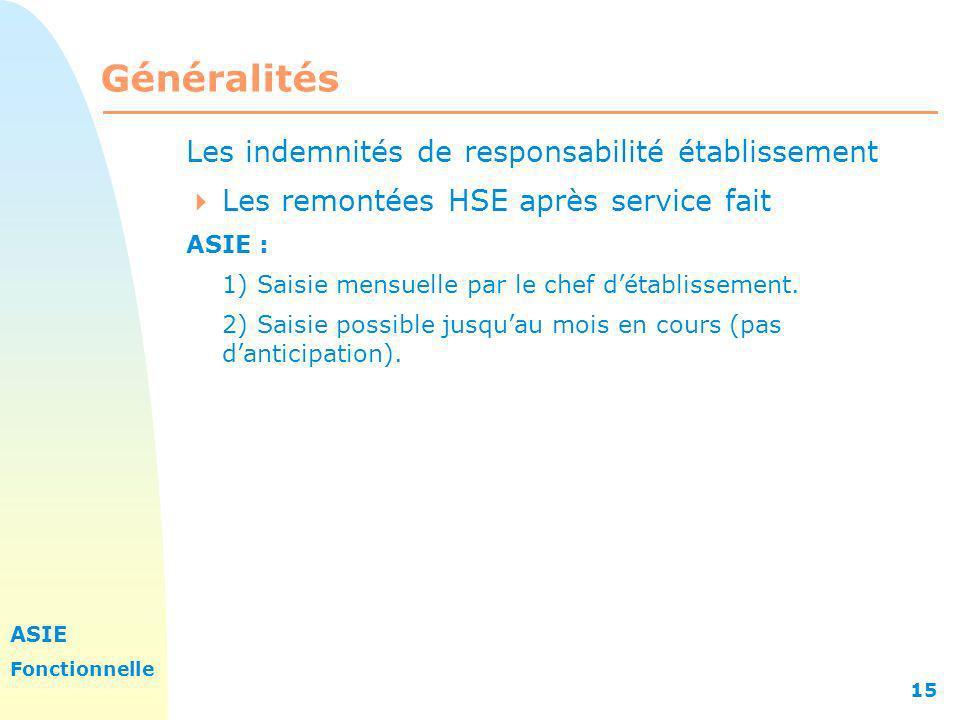 ASIE Fonctionnelle 15 Généralités Les indemnités de responsabilité établissement Les remontées HSE après service fait ASIE : 1) Saisie mensuelle par l