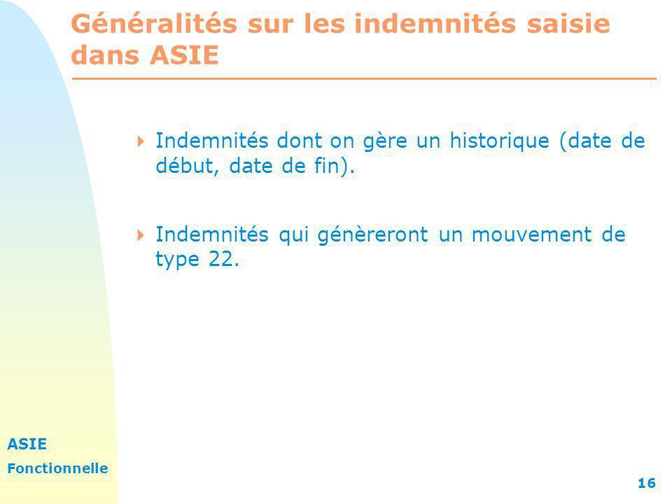 ASIE Fonctionnelle 16 Généralités sur les indemnités saisie dans ASIE Indemnités dont on gère un historique (date de début, date de fin). Indemnités q