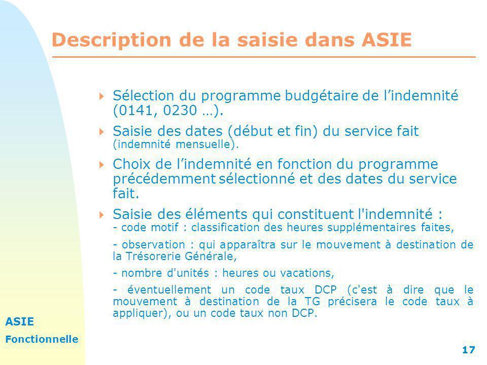 ASIE Fonctionnelle 17 Description de la saisie dans ASIE Sélection du programme budgétaire de lindemnité (0141, 0230 …). Saisie des dates (début et fi