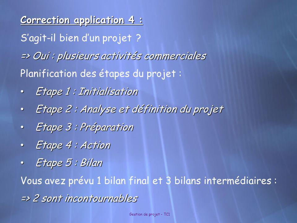 Gestion de projet - TC1 Correction application 4 : Sagit-il bien dun projet ? => Oui : plusieurs activités commerciales Planification des étapes du pr