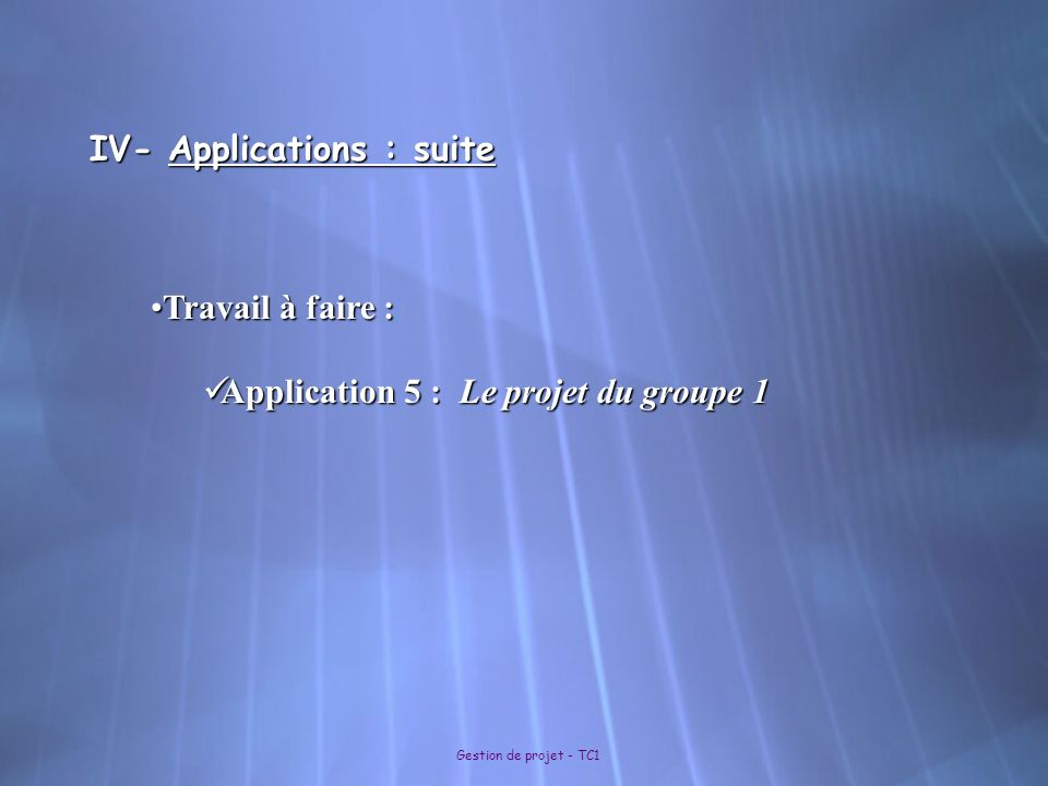 Gestion de projet - TC1 IV- Applications : suite Travail à faire :Travail à faire : Application 5 : Le projet du groupe 1 Application 5 : Le projet du