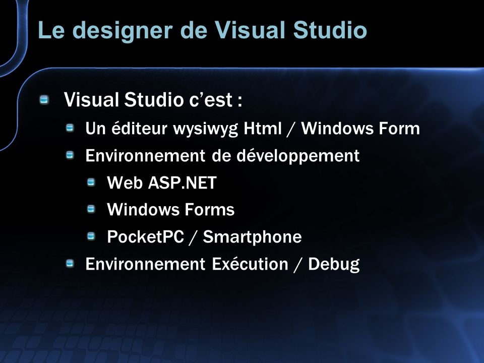 Le designer de Visual Studio Visual Studio cest : Un éditeur wysiwyg Html / Windows Form Environnement de développement Web ASP.NET Windows Forms PocketPC / Smartphone Environnement Exécution / Debug